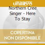 Northern Cree Singer - Here To Stay cd musicale di Northern cree singer