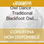 Owl Dance - Traditional Blackfoot Owl Dance Songs cd musicale di Dance Owl