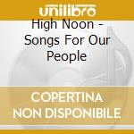 High Noon - Songs For Our People cd musicale di Noon High