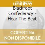 Blackfoot Confederac - Hear The Beat cd musicale di Confederacy Blackfoot