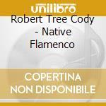 Cody Robert Tree - Native Flamenco cd musicale di ROMERO/CODY/REDHOUSE