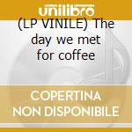 (LP VINILE) The day we met for coffee lp vinile