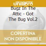 Bugz In The Attic - Got The Bug Vol.2 cd musicale di BUGZ IN THA ATT