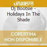 HOLIDAYS IN THE SHADE                     cd musicale di Bootsie Dj