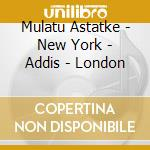 NEW YORK - ADDIS - LONDON                 cd musicale di MULATU ASTATKE