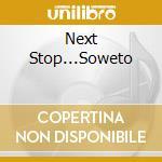 Next Stop...Soweto cd musicale di ARTISTI VARI
