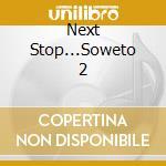 Next Stop...Soweto 2 cd musicale di Artisti Vari