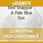 A PALE BLUE DOT                           cd musicale di Snapper Red