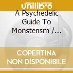 A PSYCHEDELIC GUIDE TO MONSTERISM         cd musicale di Artisti Vari