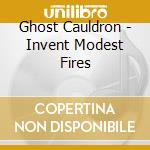 Ghost Cauldron - Invent Modest Fires cd musicale di GHOST CAULDRON by Dj Kaos/Terranova