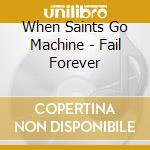 FAIL FOREVER                              cd musicale di WHEN SAINTS GO MACHI