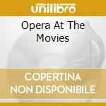 Opera At The Movies cd musicale di ARTISTI VARI