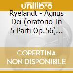 Agnus dei (oratorio in 5 parti op.56) cd musicale di RYELANDT