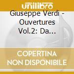 Verdi Giuseppe - Ouvertures Vol.2: Da Ernani, Un Giorno Di Regno, Don Carlo, Giovanna D'arco, Rig cd musicale di Giuseppe Verdi