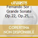 Sor Fernando - Grande Sonate Op.22, Op.25, Divertissement Op.23, 8 Piccoli Pezzi cd musicale di SOR