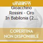 Ciro in babilonia cd musicale di Gioachino Rossini