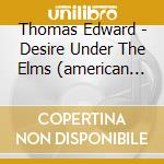 Desire under the elms (american folk ope cd musicale di Edward Thomas