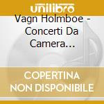 Concerti da camera (integrale) vol.4: co cd musicale di Vagn Holmboe