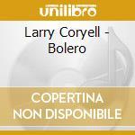 Bolero - coryell larry cd musicale di Larry Coryell