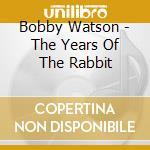 The years of the rabbit - watson bobby cd musicale di Bobby Watson