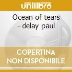 Ocean of tears - delay paul cd musicale di The paul delay band