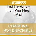 Love you most of all - hawkins ted cd musicale di Ted Hawkins