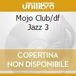 MOJO CLUB/DF JAZZ 3 cd musicale di ARTISTI VARI