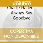 ALWAYS SAY GOODBYE cd musicale di Charlie Haden