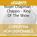Roger Chapman - Chappo - King Of The Show cd musicale di Roger Chapman
