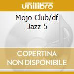 MOJO CLUB/DF JAZZ 5 cd musicale di ARTISTI VARI