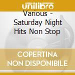 SATURDAY NIGHT HITS NON STOP cd musicale di ARTISTI VARI