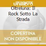 Oltreluna: Il Rock Sotto La Strada cd musicale di ARTISTI VARI