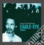 Eagle Eye Cherry - Living In The Present Future cd musicale di CHERRY EAGLE-EYE