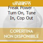 Turn on tune in cop out cd musicale di Freakpower