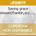 Saving grace stewart/frankln,ecc...... cd musicale di Artisti Vari