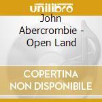 John Abercrombie - Open Land cd musicale di John Abercrombie