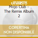 Mojo Club - The Remix Album 2 cd musicale di ARTISTI VARI