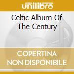 CELTIC ALBUM OF THE CENTURY cd musicale di ARTISTI VARI