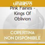 KINGS OF OBLIVION cd musicale di PINK FAIRIES (REMAST.+BONUS TRACKS)
