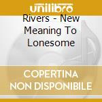 New meaning to lonesome cd musicale di Rivers