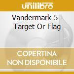 CD - VANDERMARK 5 - TARGET OR FLAG cd musicale di Five Vandermark