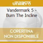 CD - VANDERMARK 5 - BURN THE INCLINE cd musicale di VANDERMARK 5