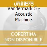 CD - VANDERMARK 5 - ACOUSTIC MACHINE cd musicale di VANDERMARK 5