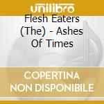 ASHES OF TIMES                            cd musicale di Eaters Flesh