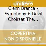 CD - BRANCA, GLENN - SYMPHONY#6 DEVIL CHOIRSAT THE GATES OF H cd musicale di Glenn Branca