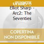 Elliot Sharp - Arc2: The Seventies cd musicale di Elliot Sharp
