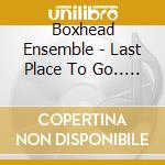 CD - BOXHEAD ENSEMBLE - LAST PLACE TO GO... (DUTCH HARBOR EURO) cd musicale di Ensemble Boxhead