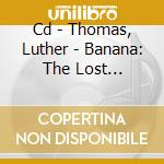 CD - THOMAS, LUTHER - BANANA: THE LOST SESSIONS cd musicale di Luther Thomas