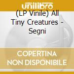 (LP VINILE) SEGNI                                     lp vinile di ALL TINY CREATURES