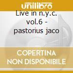 Live in n.y.c. vol.6 - pastorius jaco cd musicale di Jaco Pastorius
